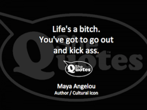 Maya Angelou life's a bitch kick ass