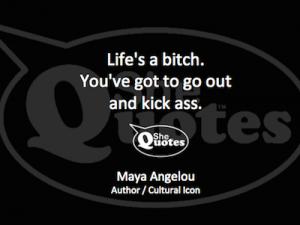 Maya Angelou life's a bitch kick ass