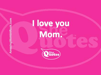 #SheQuotes I love you mom