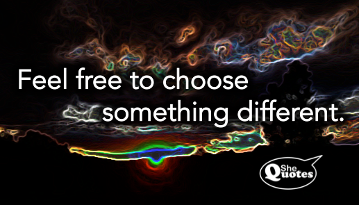 #SheQuotes choose something different