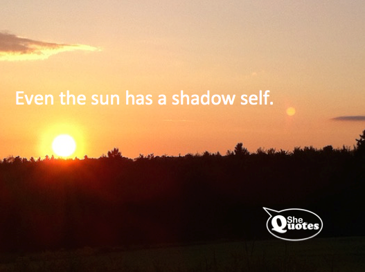 #SheQuotes Even the sun has a shadow self