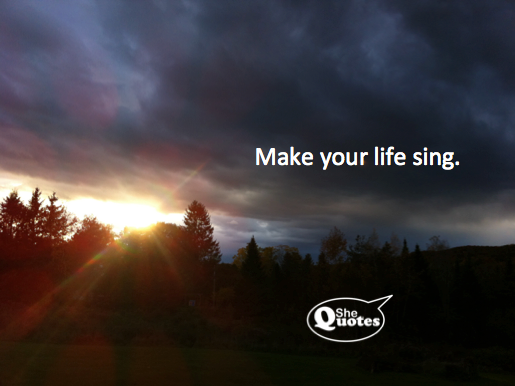 #SheQuotes Make your life sing