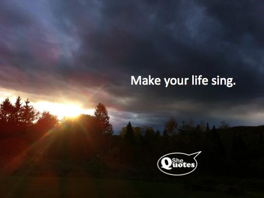 #SheQuotes Make your life sing